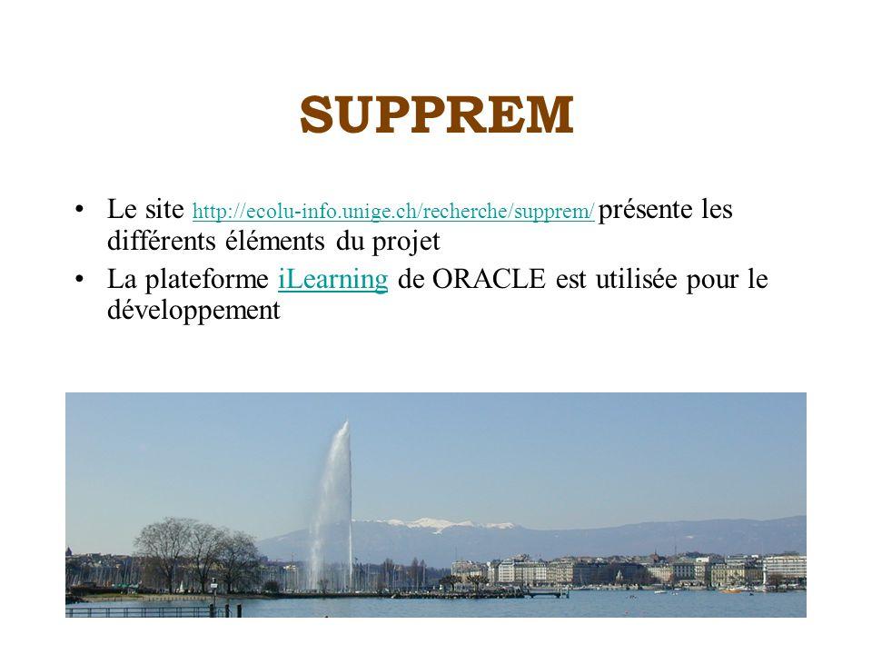 SUPPREM Le site http://ecolu-info.unige.ch/recherche/supprem/ présente les différents éléments du projet http://ecolu-info.unige.ch/recherche/supprem/ La plateforme iLearning de ORACLE est utilisée pour le développementiLearning