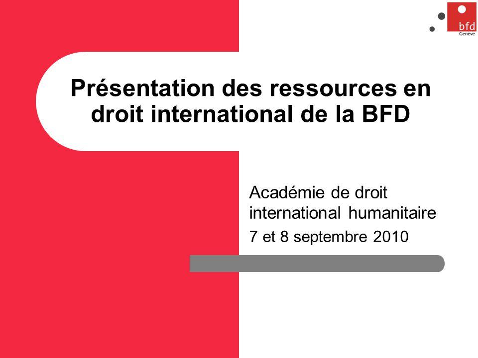 Présentation des ressources en droit international de la BFD Académie de droit international humanitaire 7 et 8 septembre 2010