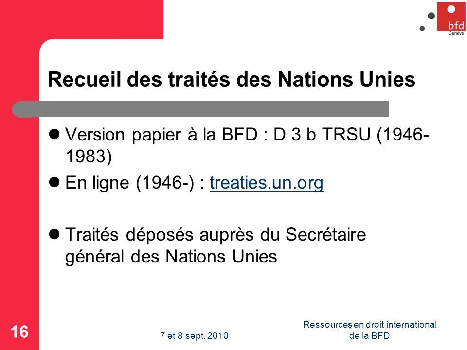 Recueil des traités des Nations Unies Version papier à la BFD : D 3 b TRSU (1946- 1983) En ligne (1946-) : treaties.un.orgtreaties.un.org Traités déposés auprès du Secrétaire général des Nations Unies 16 Ressources en droit international de la BFD7 et 8 sept.
