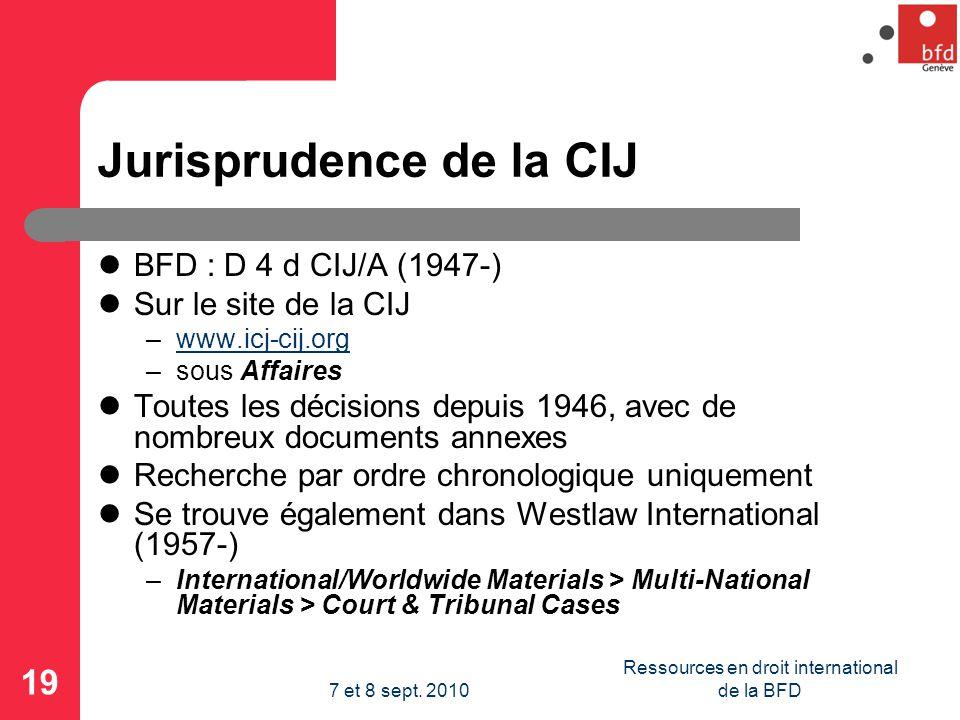 Jurisprudence de la CIJ BFD : D 4 d CIJ/A (1947-) Sur le site de la CIJ –www.icj-cij.orgwww.icj-cij.org –sous Affaires Toutes les décisions depuis 1946, avec de nombreux documents annexes Recherche par ordre chronologique uniquement Se trouve également dans Westlaw International (1957-) –International/Worldwide Materials > Multi-National Materials > Court & Tribunal Cases 19 Ressources en droit international de la BFD7 et 8 sept.