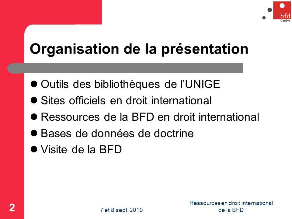 Organisation de la présentation Outils des bibliothèques de lUNIGE Sites officiels en droit international Ressources de la BFD en droit international Bases de données de doctrine Visite de la BFD 2 Ressources en droit international de la BFD7 et 8 sept.