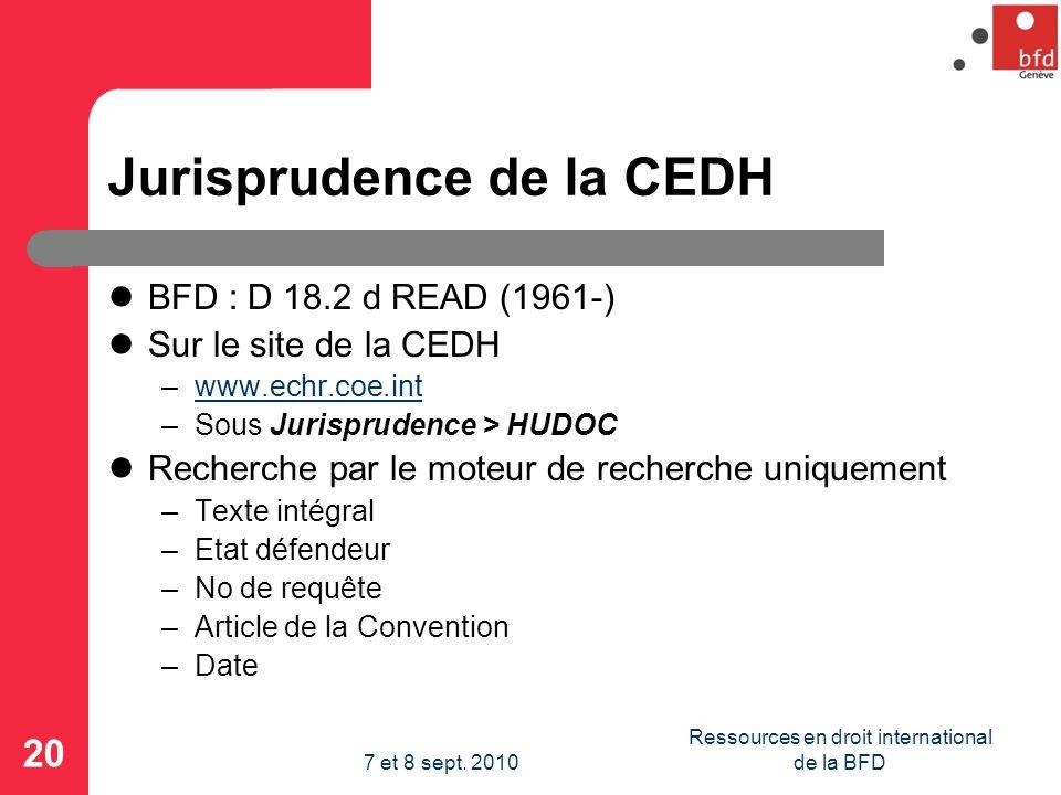 Jurisprudence de la CEDH BFD : D 18.2 d READ (1961-) Sur le site de la CEDH –www.echr.coe.intwww.echr.coe.int –Sous Jurisprudence > HUDOC Recherche par le moteur de recherche uniquement –Texte intégral –Etat défendeur –No de requête –Article de la Convention –Date 20 Ressources en droit international de la BFD7 et 8 sept.