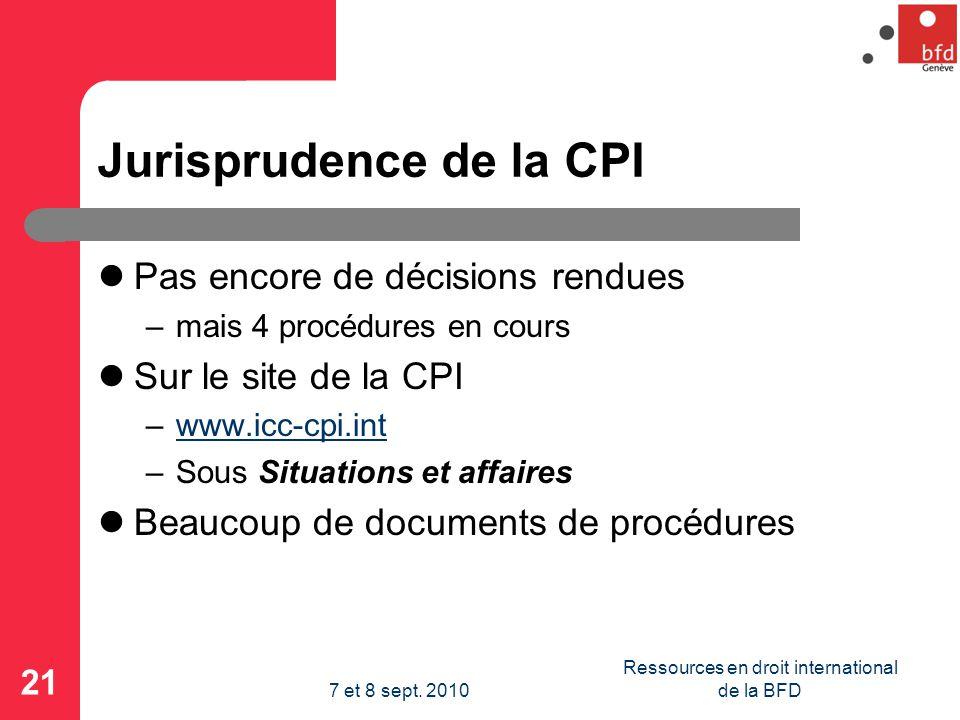 Jurisprudence de la CPI Pas encore de décisions rendues –mais 4 procédures en cours Sur le site de la CPI –www.icc-cpi.intwww.icc-cpi.int –Sous Situations et affaires Beaucoup de documents de procédures 21 Ressources en droit international de la BFD7 et 8 sept.