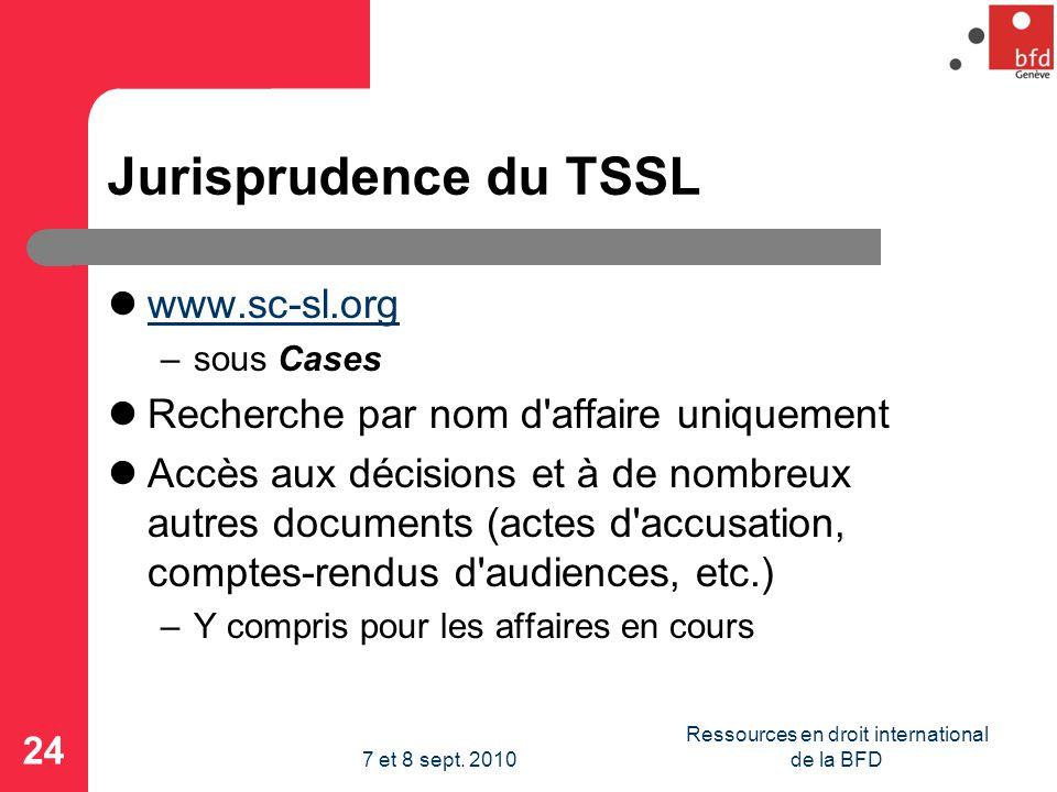Jurisprudence du TSSL www.sc-sl.org –sous Cases Recherche par nom d affaire uniquement Accès aux décisions et à de nombreux autres documents (actes d accusation, comptes-rendus d audiences, etc.) –Y compris pour les affaires en cours 24 Ressources en droit international de la BFD7 et 8 sept.