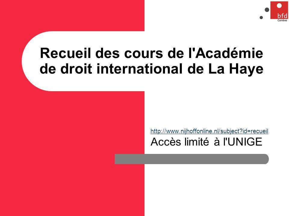 Recueil des cours de l Académie de droit international de La Haye http://www.nijhoffonline.nl/subject?id=recueil http://www.nijhoffonline.nl/subject?id=recueil Accès limité à l UNIGE