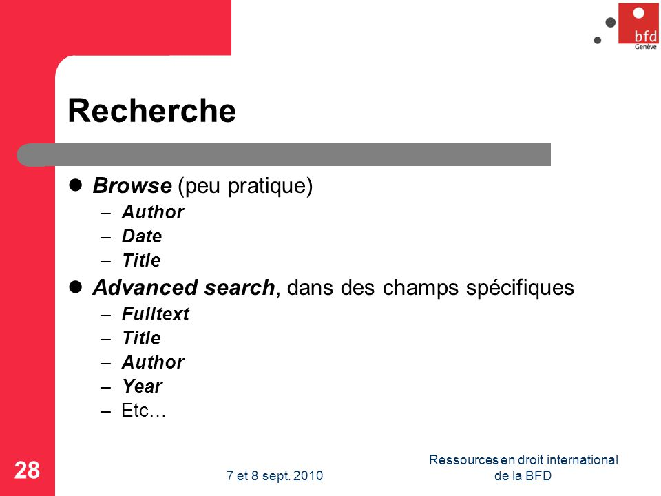 Recherche Browse (peu pratique) –Author –Date –Title Advanced search, dans des champs spécifiques –Fulltext –Title –Author –Year –Etc… 28 Ressources en droit international de la BFD7 et 8 sept.