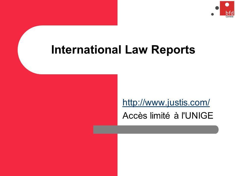 International Law Reports http://www.justis.com/ Accès limité à l UNIGE