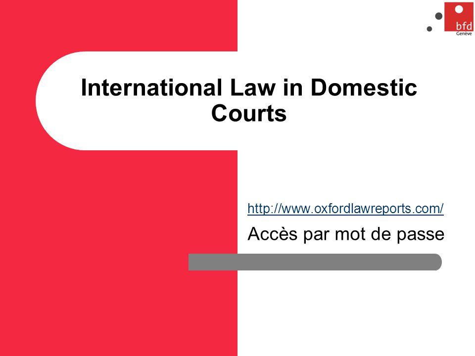 International Law in Domestic Courts http://www.oxfordlawreports.com/ Accès par mot de passe