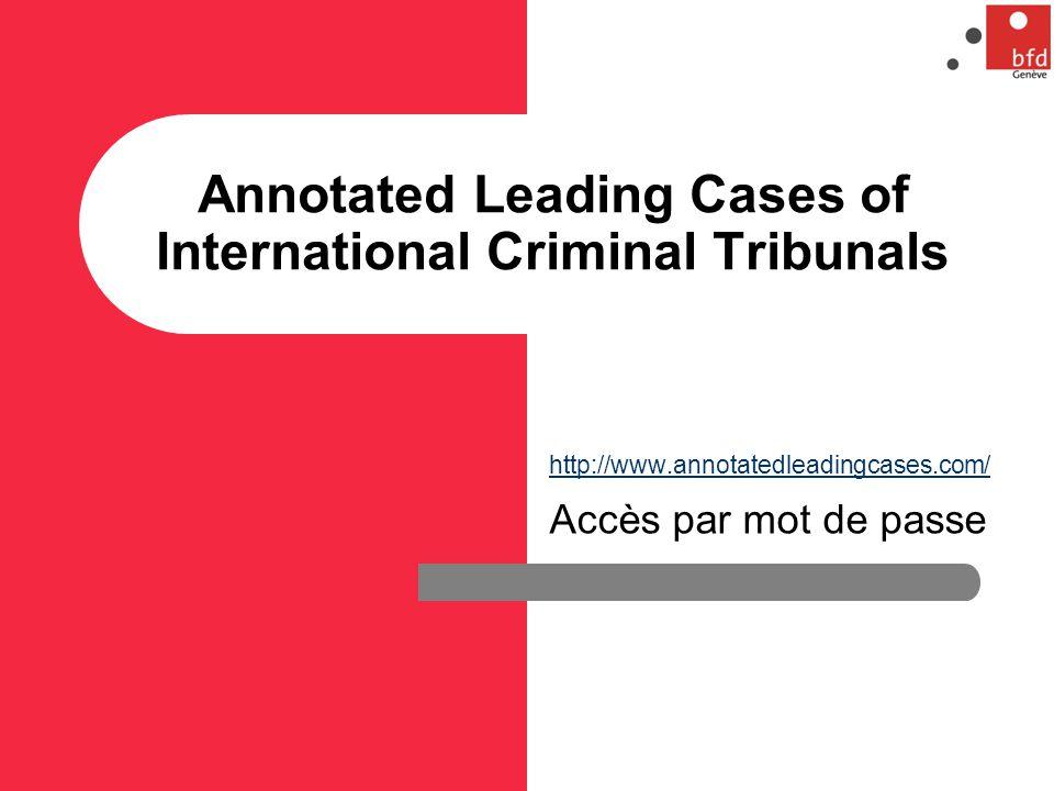 Annotated Leading Cases of International Criminal Tribunals http://www.annotatedleadingcases.com/ Accès par mot de passe