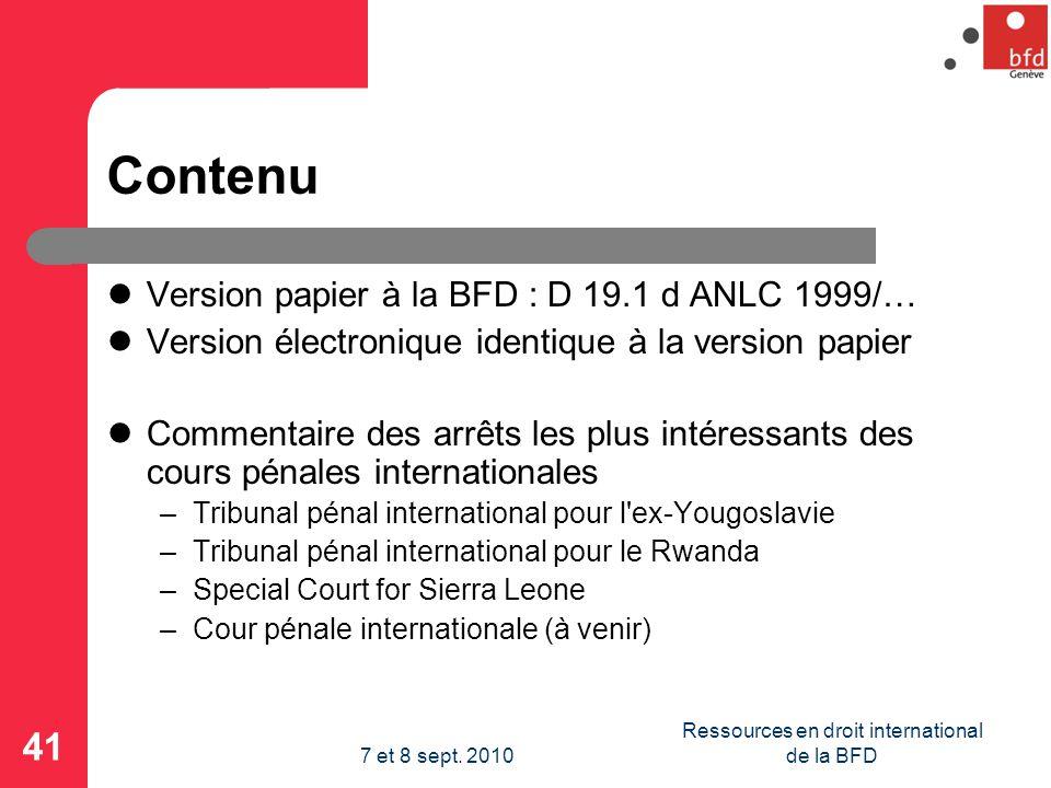 Contenu Version papier à la BFD : D 19.1 d ANLC 1999/… Version électronique identique à la version papier Commentaire des arrêts les plus intéressants des cours pénales internationales –Tribunal pénal international pour l ex-Yougoslavie –Tribunal pénal international pour le Rwanda –Special Court for Sierra Leone –Cour pénale internationale (à venir) 41 Ressources en droit international de la BFD7 et 8 sept.