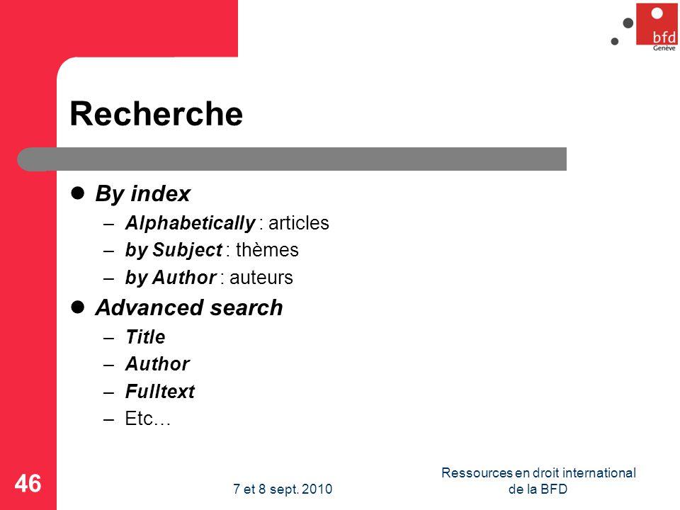 Recherche By index –Alphabetically : articles –by Subject : thèmes –by Author : auteurs Advanced search –Title –Author –Fulltext –Etc… 46 Ressources en droit international de la BFD7 et 8 sept.