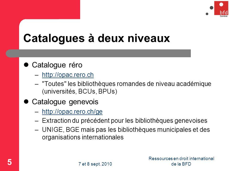 Catalogues à deux niveaux Catalogue réro –http://opac.rero.chhttp://opac.rero.ch – Toutes les bibliothèques romandes de niveau académique (universités, BCUs, BPUs) Catalogue genevois –http://opac.rero.ch/gehttp://opac.rero.ch/ge –Extraction du précédent pour les bibliothèques genevoises –UNIGE, BGE mais pas les bibliothèques municipales et des organisations internationales 5 Ressources en droit international de la BFD7 et 8 sept.