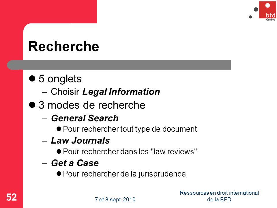 Recherche 5 onglets –Choisir Legal Information 3 modes de recherche –General Search Pour rechercher tout type de document –Law Journals Pour rechercher dans les law reviews –Get a Case Pour rechercher de la jurisprudence 52 Ressources en droit international de la BFD7 et 8 sept.