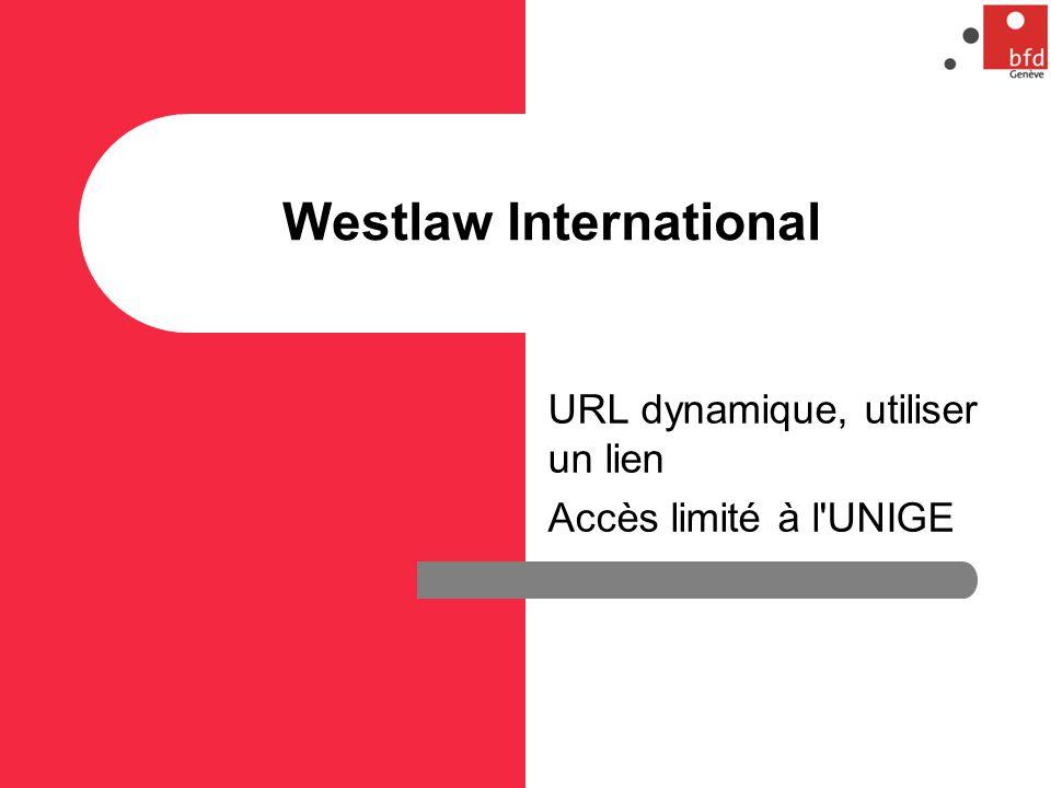 Westlaw International URL dynamique, utiliser un lien Accès limité à l UNIGE