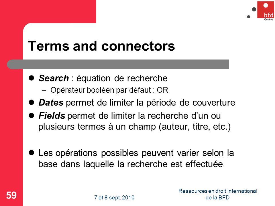 Terms and connectors Search : équation de recherche –Opérateur booléen par défaut : OR Dates permet de limiter la période de couverture Fields permet de limiter la recherche dun ou plusieurs termes à un champ (auteur, titre, etc.) Les opérations possibles peuvent varier selon la base dans laquelle la recherche est effectuée 59 Ressources en droit international de la BFD7 et 8 sept.