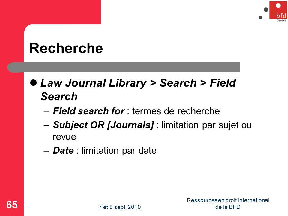 Recherche Law Journal Library > Search > Field Search –Field search for : termes de recherche –Subject OR [Journals] : limitation par sujet ou revue –Date : limitation par date 65 Ressources en droit international de la BFD7 et 8 sept.