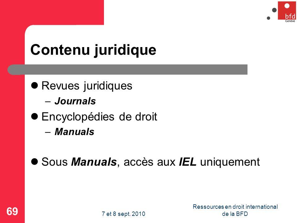 Contenu juridique Revues juridiques –Journals Encyclopédies de droit –Manuals Sous Manuals, accès aux IEL uniquement 69 Ressources en droit international de la BFD7 et 8 sept.