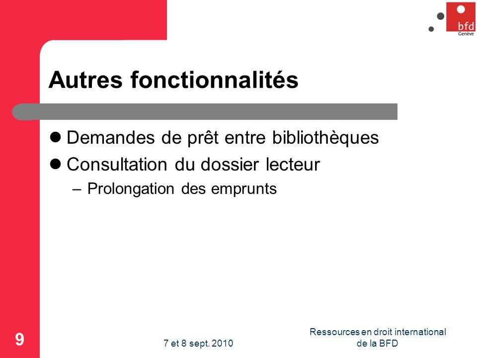 Autres fonctionnalités Demandes de prêt entre bibliothèques Consultation du dossier lecteur –Prolongation des emprunts 9 Ressources en droit international de la BFD7 et 8 sept.