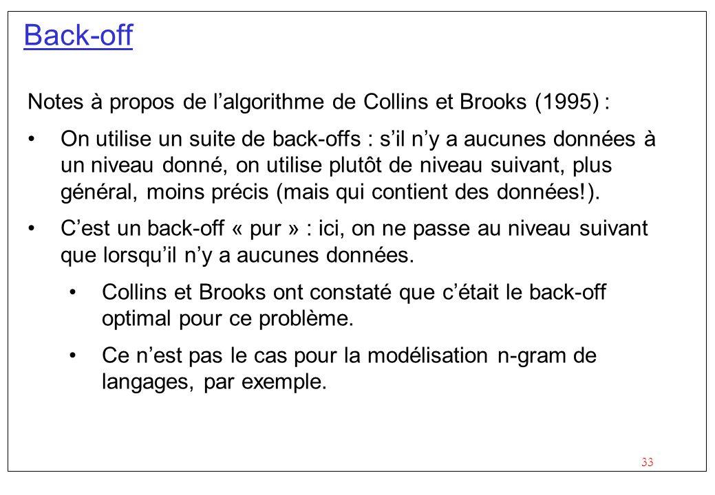 33 Back-off Notes à propos de lalgorithme de Collins et Brooks (1995) : On utilise un suite de back-offs : sil ny a aucunes données à un niveau donné, on utilise plutôt de niveau suivant, plus général, moins précis (mais qui contient des données!).
