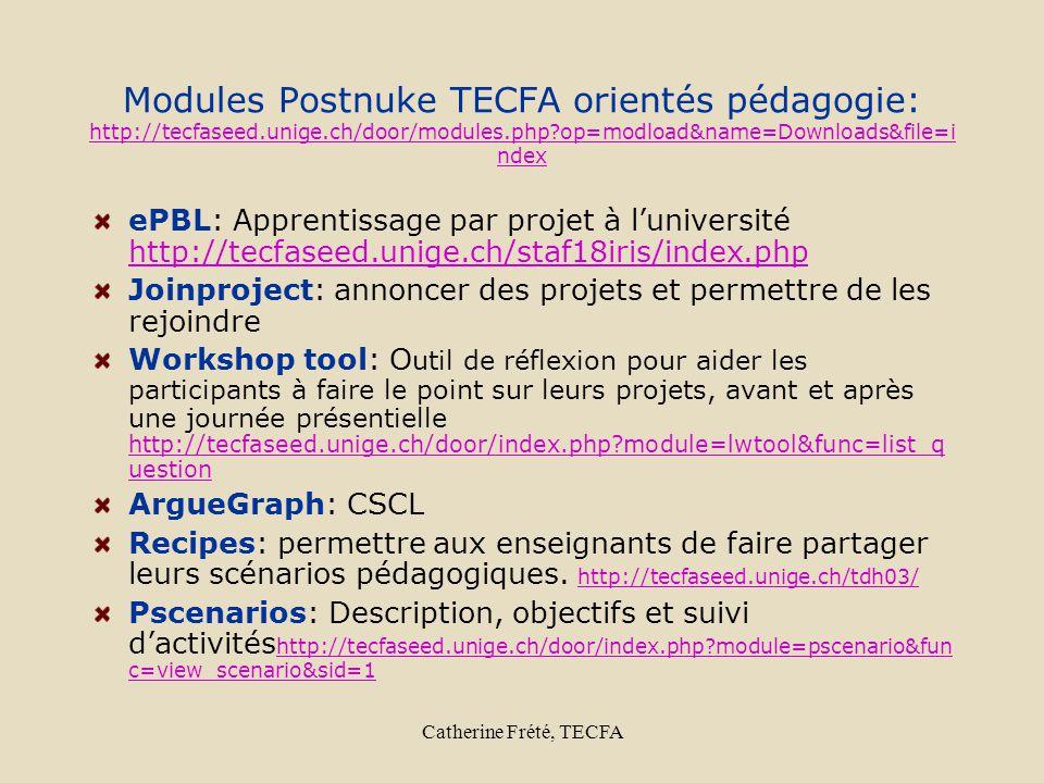 Catherine Frété, TECFA Modules Postnuke TECFA orientés pédagogie: http://tecfaseed.unige.ch/door/modules.php op=modload&name=Downloads&file=i ndex http://tecfaseed.unige.ch/door/modules.php op=modload&name=Downloads&file=i ndex ePBL: Apprentissage par projet à luniversité http://tecfaseed.unige.ch/staf18iris/index.php http://tecfaseed.unige.ch/staf18iris/index.php Joinproject: annoncer des projets et permettre de les rejoindre Workshop tool: O util de réflexion pour aider les participants à faire le point sur leurs projets, avant et après une journée présentielle http://tecfaseed.unige.ch/door/index.php module=lwtool&func=list_q uestion http://tecfaseed.unige.ch/door/index.php module=lwtool&func=list_q uestion ArgueGraph: CSCL Recipes: permettre aux enseignants de faire partager leurs scénarios pédagogiques.