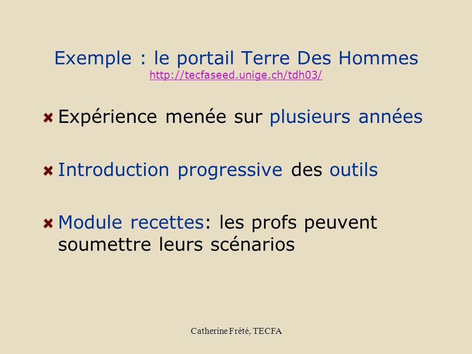 Catherine Frété, TECFA Exemple : le portail Terre Des Hommes http://tecfaseed.unige.ch/tdh03/ http://tecfaseed.unige.ch/tdh03/ Expérience menée sur plusieurs années Introduction progressive des outils Module recettes: les profs peuvent soumettre leurs scénarios