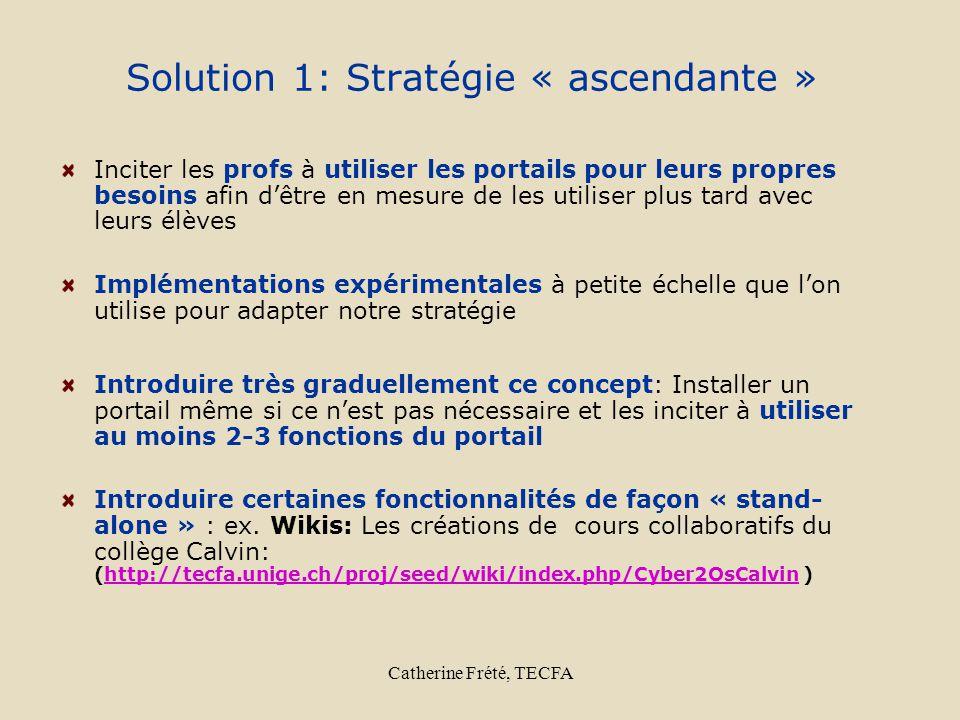 Catherine Frété, TECFA Solution 1: Stratégie « ascendante » Inciter les profs à utiliser les portails pour leurs propres besoins afin dêtre en mesure