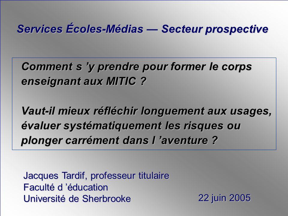Services Écoles-Médias Secteur prospective Jacques Tardif, professeur titulaire Faculté d éducation Université de Sherbrooke 22 juin 2005 Comment s y