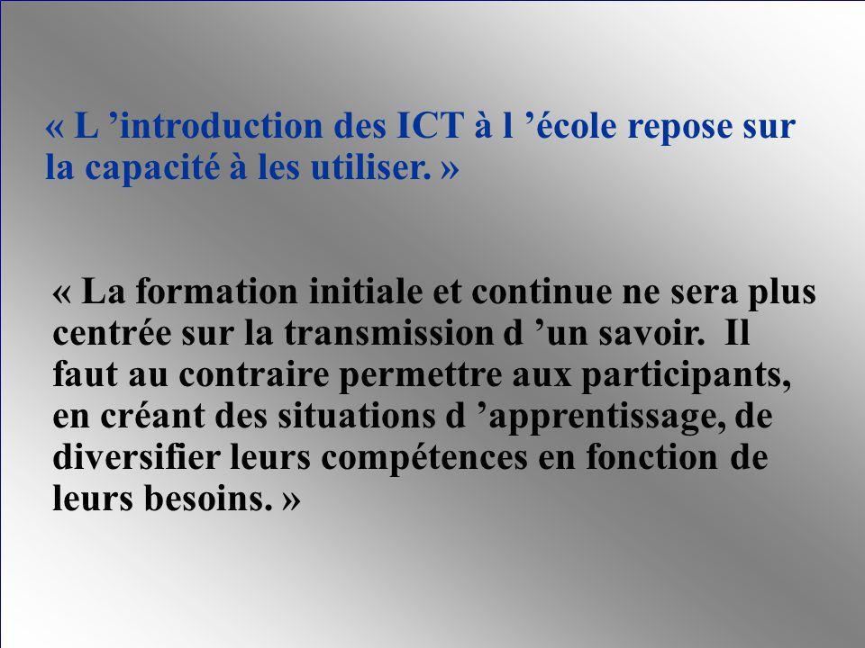 « L introduction des ICT à l école repose sur la capacité à les utiliser. » « La formation initiale et continue ne sera plus centrée sur la transmissi