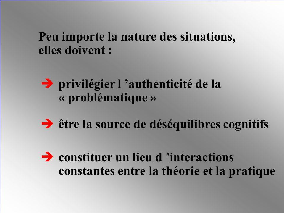 Peu importe la nature des situations, elles doivent : privilégier l authenticité de la « problématique » être la source de déséquilibres cognitifs con