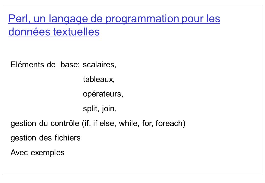 Perl, un langage de programmation pour les données textuelles Eléments de base: scalaires, tableaux, opérateurs, split, join, gestion du contrôle (if,