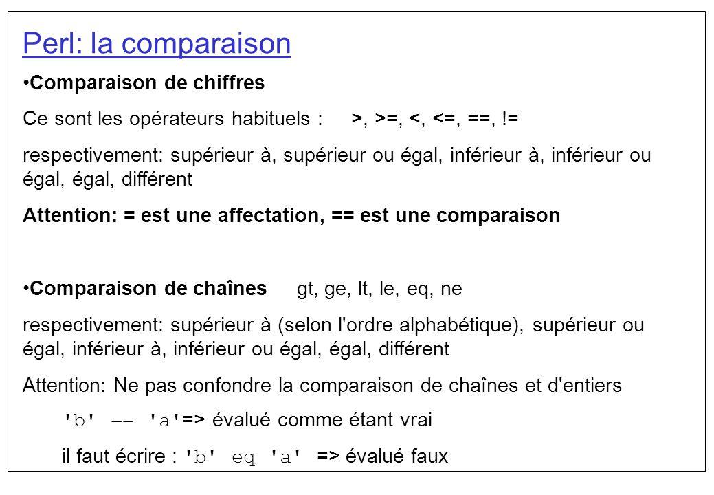 Perl: la comparaison Comparaison de chiffres Ce sont les opérateurs habituels : >, >=, <, <=, ==, != respectivement: supérieur à, supérieur ou égal, i
