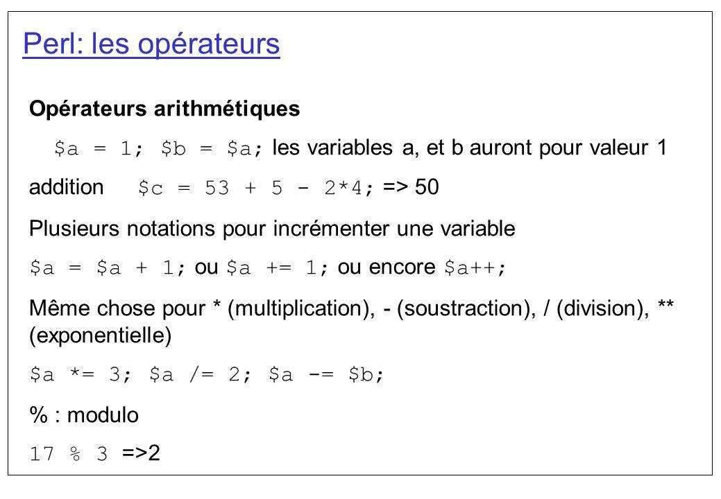 Perl: les opérateurs Opérateurs arithmétiques $a = 1; $b = $a; les variables a, et b auront pour valeur 1 addition $c = 53 + 5 - 2*4; => 50 Plusieurs