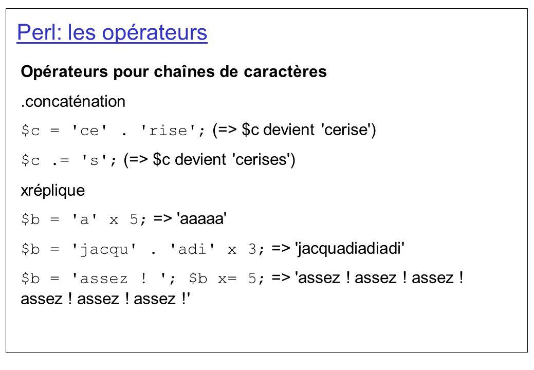 Perl: les opérateurs Opérateurs pour chaînes de caractères.concaténation $c = 'ce'. 'rise'; (=> $c devient 'cerise') $c.= 's'; (=> $c devient 'cerises