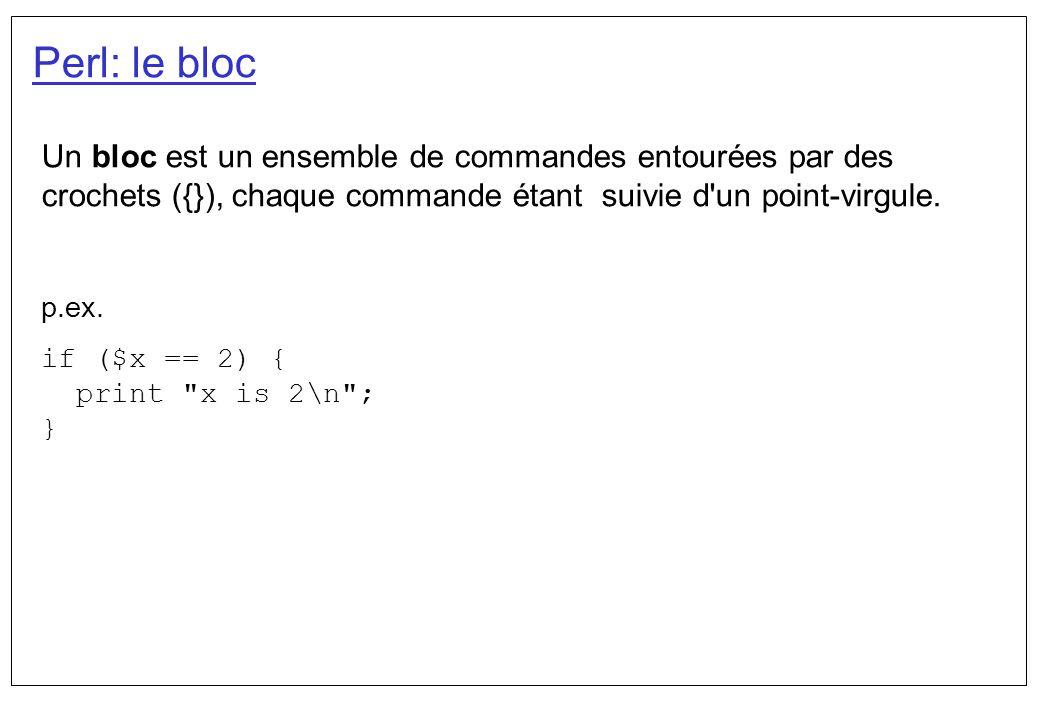 Perl: le bloc Un bloc est un ensemble de commandes entourées par des crochets ({}), chaque commande étant suivie d'un point-virgule. p.ex. if ($x == 2