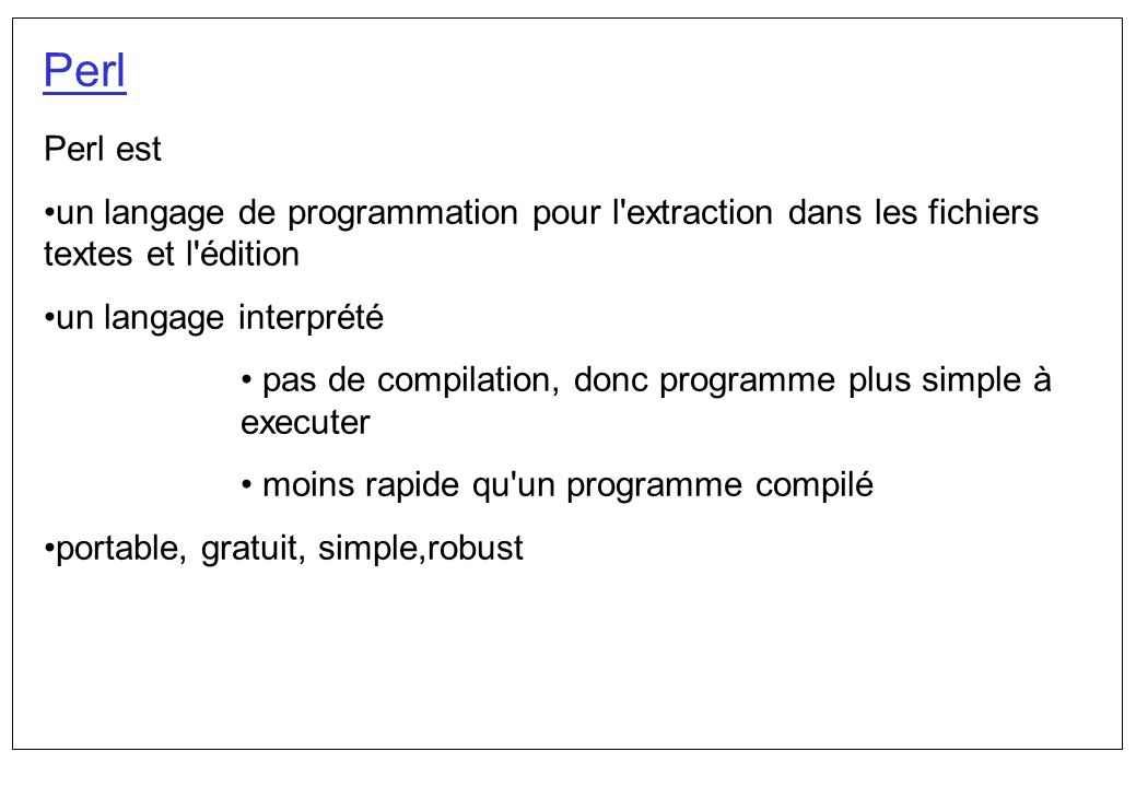 Perl: prémier programme #!/usr/local/bin/perl print Bonjour! Ceci est un programme Perl La prémière ligne est un commentaire obligatoire qui indique l endroit où les trouve l interpréteur Perl La deuxième ligne est une commande, qui imprimera Bonjour à l écran une fois exécuté le programme Comment exécuter un programme.