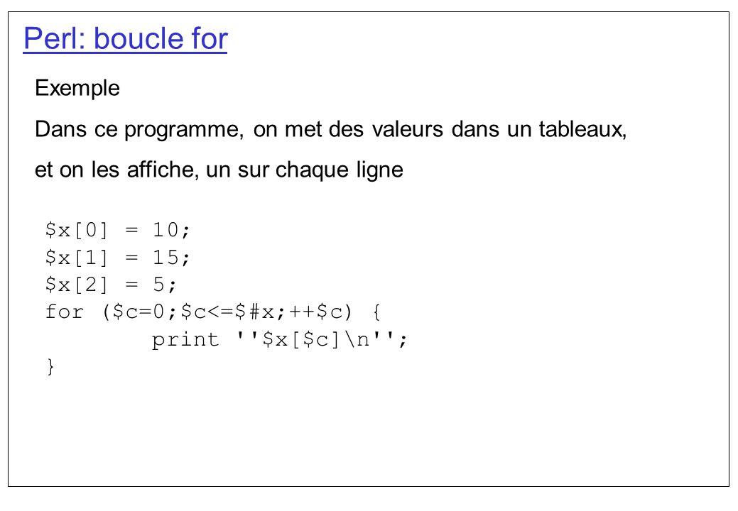 Perl: boucle for Exemple Dans ce programme, on met des valeurs dans un tableaux, et on les affiche, un sur chaque ligne $x[0] = 10; $x[1] = 15; $x[2]