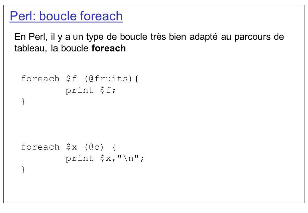 Perl: boucle foreach En Perl, il y a un type de boucle très bien adapté au parcours de tableau, la boucle foreach foreach $f (@fruits){ print $f; } fo