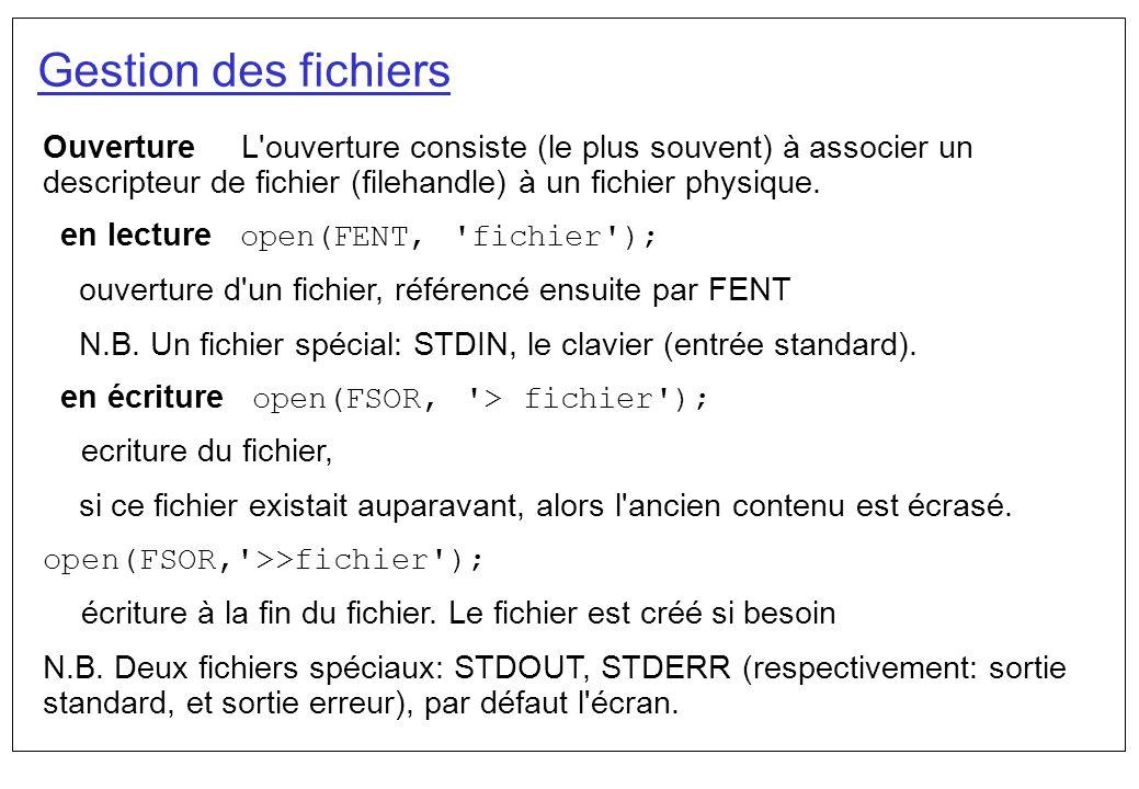 Gestion des fichiers Ouverture L'ouverture consiste (le plus souvent) à associer un descripteur de fichier (filehandle) à un fichier physique. en lect