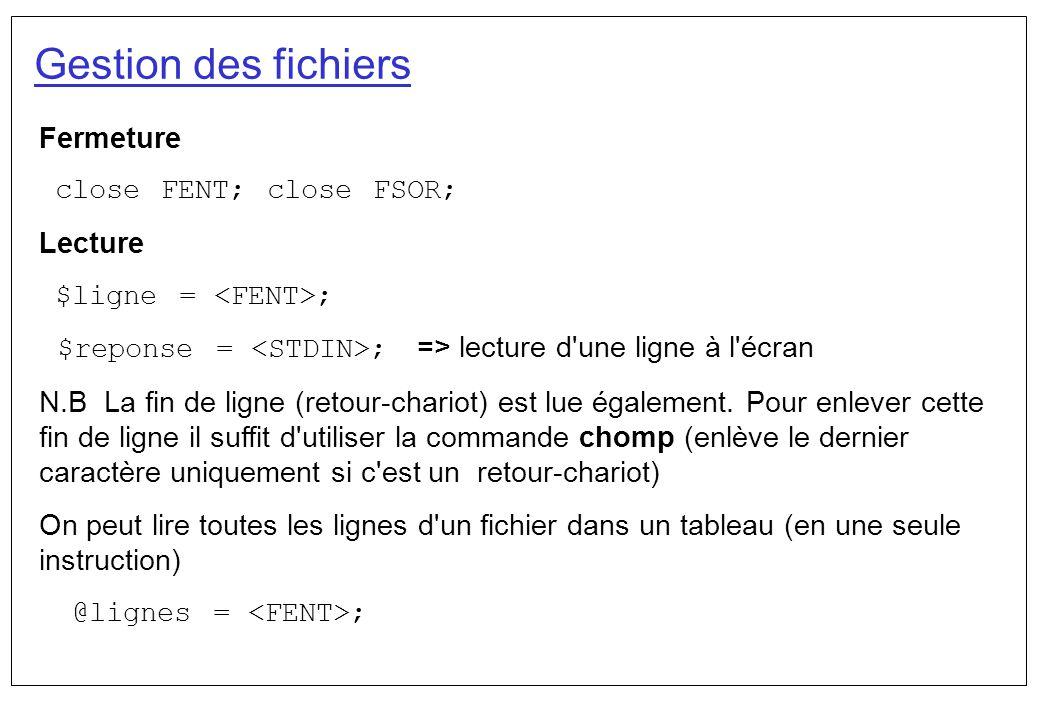 Gestion des fichiers Fermeture close FENT; close FSOR; Lecture $ligne = ; $reponse = ; => lecture d'une ligne à l'écran N.B La fin de ligne (retour-ch