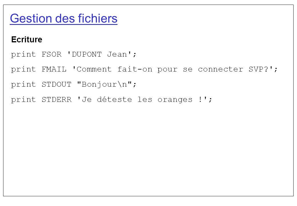 Gestion des fichiers Ecriture print FSOR 'DUPONT Jean'; print FMAIL 'Comment fait-on pour se connecter SVP?'; print STDOUT