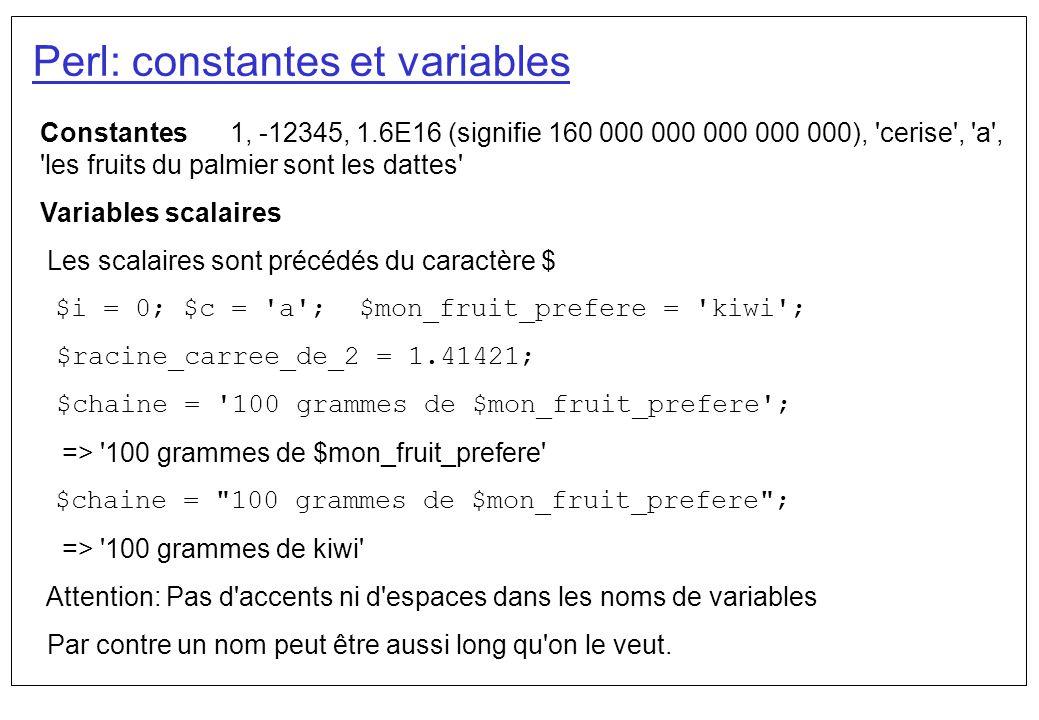 Perl #!/usr/local/bin/perl $premier_n = 10; $deuxieme_n = 5; $troisieme_n = $premier_n + $deuxieme_n; print la somme de , $premier_n, et , $deuxieme_n, est , $troisieme_n\n; En Perl il ne faut pas declarer les variables avant de les utiliser.