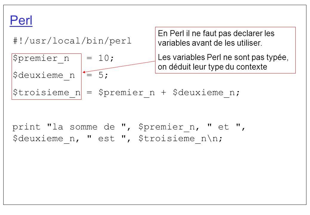 Perl #!/usr/local/bin/perl $premier_n = 10; $deuxieme_n = 5; $troisieme_n = $premier_n + $deuxieme_n; print