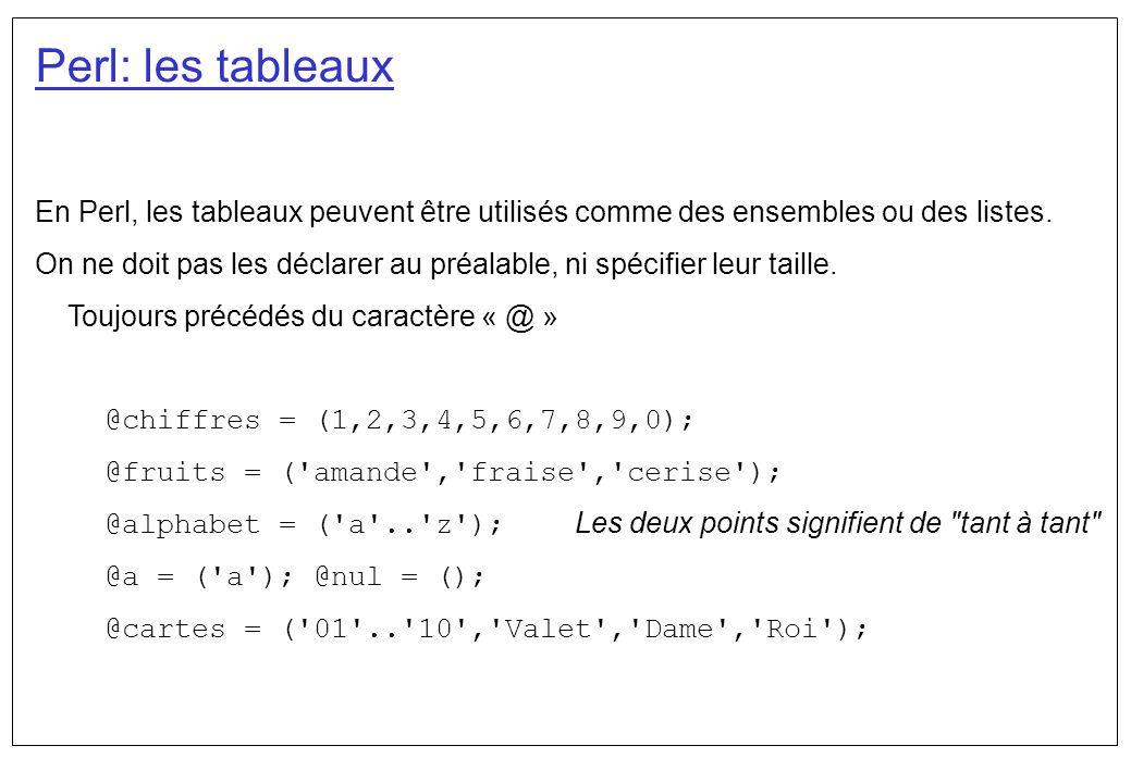 Perl: les tableaux Etant donnés les deux tableaux @chiffres = (1,2,3,4,5,6,7,8,9,0); @fruits = ( amande , fraise , cerise ); on fait référence à un élément du tableau selon son indice.