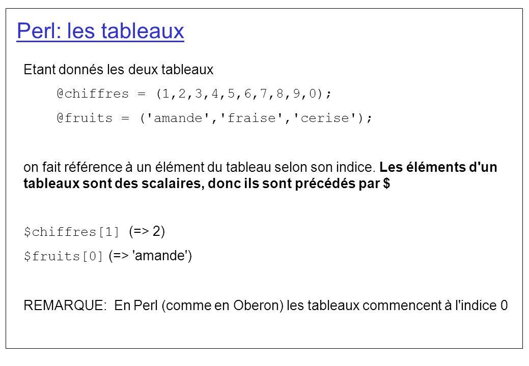 Perl: les tableaux On peut affecter un tableau à un autre tableau @alphanum = (@alphabet, _ , @chiffres); => ( a , b, ,..., z , _ , 1 , 2 , 3 , 4 , 5 , 6 , 7 , 8 , 9 , 0 ) @ensemble = (@chiffres, datte , kiwi , 12.45); On dispose d un scalaire spécial : $#tableau qui indique le dernier indice du tableau (et donc sa taille - 1) : $fruits[$#fruits] (=> cerise ) Il est initialisé à -1 On peut référencer que une partie d un tableau @cartes[6..$#cartes] => ( 07 , 08 , 09 , 10 , Valet , Dame , Roi ) @fruits[0..1] => ( amande , fraise )