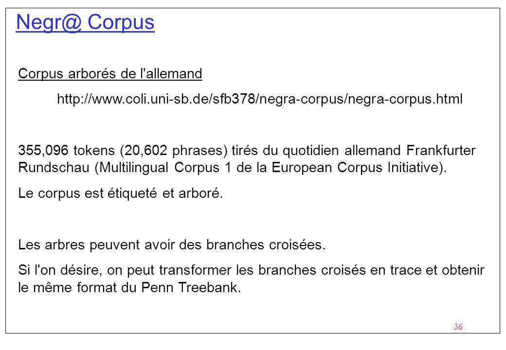 36 Negr@ Corpus Corpus arborés de l allemand http://www.coli.uni-sb.de/sfb378/negra-corpus/negra-corpus.html 355,096 tokens (20,602 phrases) tirés du quotidien allemand Frankfurter Rundschau (Multilingual Corpus 1 de la European Corpus Initiative).
