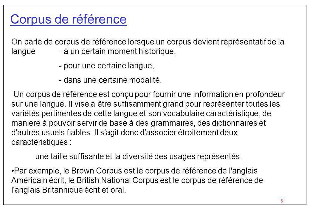 9 Corpus de référence On parle de corpus de référence lorsque un corpus devient représentatif de la langue- à un certain moment historique, - pour une certaine langue, - dans une certaine modalité.