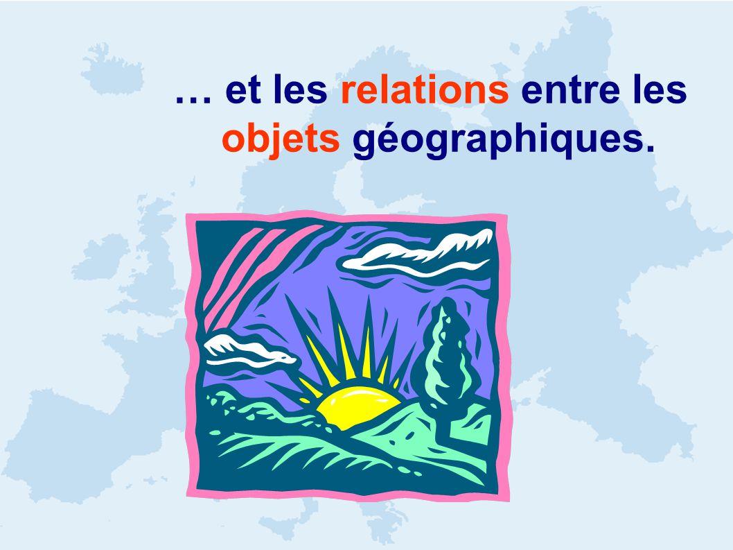 … et les relations entre les objets géographiques.