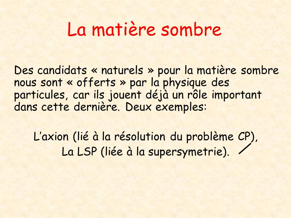 La matière sombre Des candidats « naturels » pour la matière sombre nous sont « offerts » par la physique des particules, car ils jouent déjà un rôle