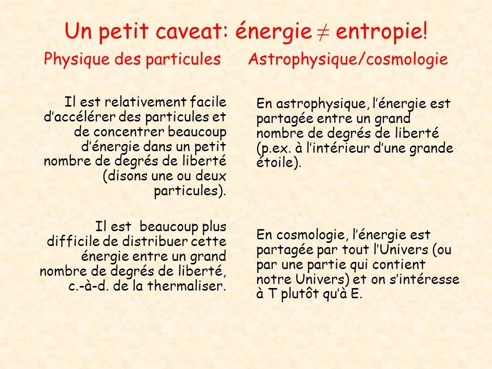 Un petit caveat: énergie entropie! Physique des particules Astrophysique/cosmologie Il est relativement facile daccélérer des particules et de concent