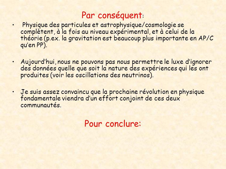 Par conséquent : Physique des particules et astrophysique/cosmologie se complètent, à la fois au niveau expérimental, et à celui de la théorie (p.ex.
